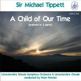 sir michael tippett: a child of our time - soloists/leicestershire chorale/leicestershire schools symphony orchestra/peter fletcher
