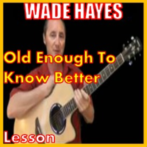 Learn to play Old Enough To Know Better by Wade Hayes | Movies and Videos | Educational