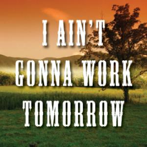 i ain't gonna work tomorrow