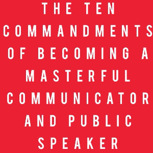 The Ten Commandments of Becoming A Masterful Communicator and Public Speaker | Other Files | Everything Else