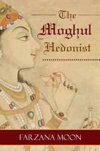 The Moghul Hedonist, by Farzana Moon | eBooks | History