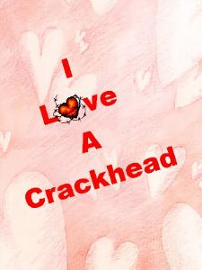 i love a crackhead