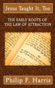 jesus taught it too: the early roots of  the law of attraction  by philip f. harris