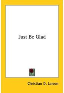 Just Be Glad by Christian D. Larson | eBooks | Self Help