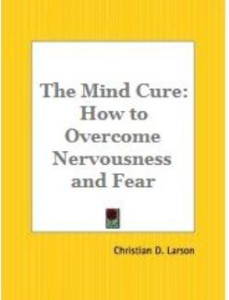 the mind cure: how to overcome nervousness and fear by christian d. larson