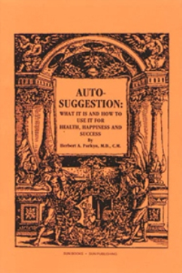 auto suggestion: what it is and how to use it  for happiness & success by herbert a. parkyn