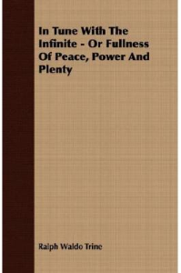 in tune with the infinite; or,  fullness of peace, power and plenty by ralph waldo trine