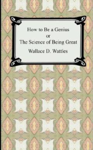 how to be a genius; or, the science of being great by wallace d. wattles