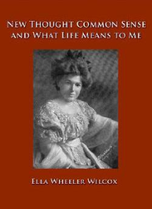 new thought common sense and what life means to me by ella wheeler wilcox