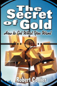the secret of gold: how to get what you want by robert collier