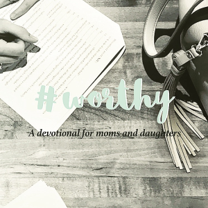 #worthy - devotional for moms and daughters
