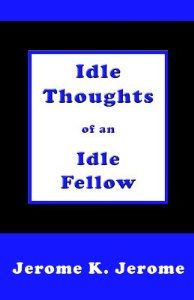 the idle thoughts of an idle fellow.  by jerome k. jerome