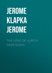the love of ulrich nebendahl  by jerome k. jerome