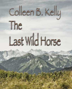 the last wild horse: a whistle-blowing 'tell-all' novel by colleen kelly