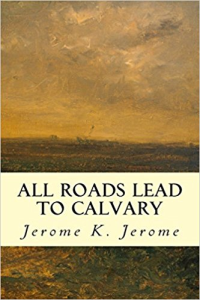 Jerome K. Jerome All Roads Lead to Calvary | eBooks | Classics
