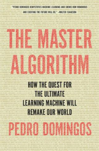 the master algorithm: how the quest for the ultimate learning machine will remake our world by domingos pedro