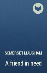 somerset maugham - a friend in need