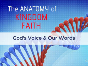 the anatomy of kingdom faith - god's voice and our words pt.7