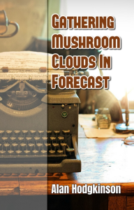 gathering mushroom clouds in forecast (a memoir), by alan hodgkinson