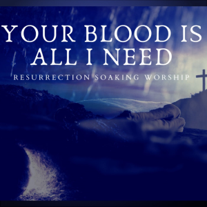 your blood is all i need - resurrection soaking music