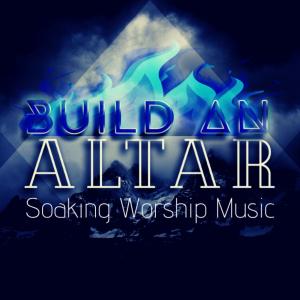 build an altar - soaking worship music