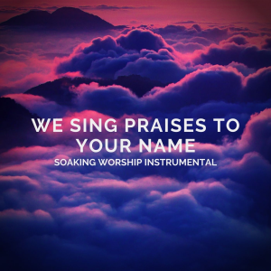 We Sing Praises To Your Name - 1 hour Worship | Music | Instrumental