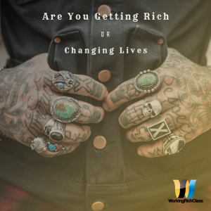 are you getting rich or changing lives