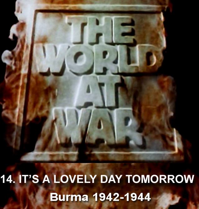 THE WORLD AT WAR - 14 It's A Lovely Day Tomorrow: Burma (19421944)